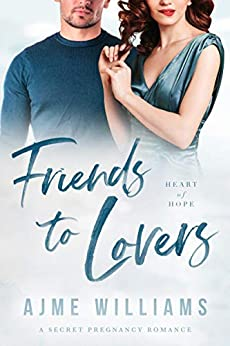 Book Cover of Friends to Lovers: A Secret Pregnancy Romance (Heart of Hope Book 6)