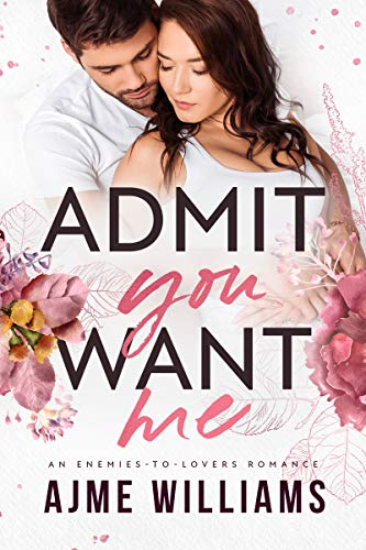 Book Cover of Admit You Want Me: An Enemies to Lovers Romance (Irresistible Billionaires Book 3)