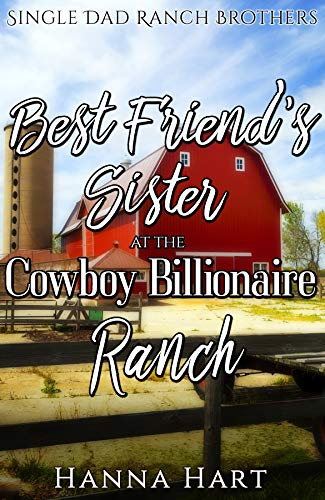 Book Cover of Best Friends Sister At The Cowboy Billionaire Ranch : A Sweet Clean Cowboy Billionaire Romance (Single Dad Ranch Brothers Book 1)
